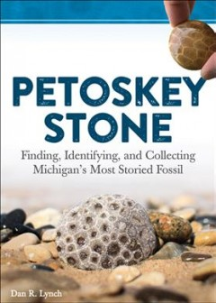 Petoskey stone : finding, identifying, and collecting Michigan's most storied fossil / Dan R. Lynch.