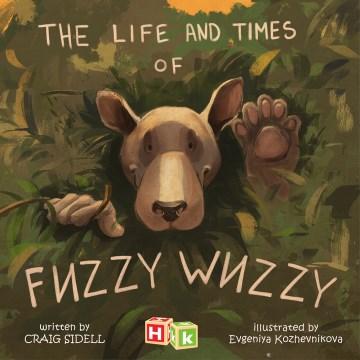 The life and times of Fuzzy Wuzzy / Craig Sidell ; illustrated by Evgeniya Kozhevnikova.