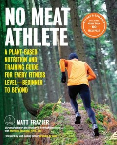 No meat athlete : a plant-based nutrition and training guide for athletes at any level / Matt Frazier with Matthew Ruscigno ; foreword by Brendan Brazier.
