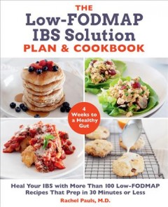 The low-FODMAP IBS solution plan and cookbook : heal your IBS with more than 100 low-FODMAP recipes that prep in 30 minutes or less