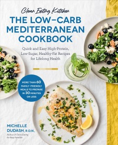 Clean eating kitchen : the low-carb Mediterranean cookbook : quick and easy high-protein, low-sugar, healthy-fat recipes for lifelong health / Michelle Dudash, R.D.N., author of Clean eating for busy families.