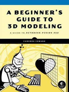 A beginner's guide to 3D modeling : a guide to Autodesk Fusion 360 / Cameron Coward.