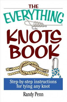 The everything knots book : step-by-step instructions for tying any knot / Randy Penn.