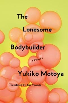 The lonesome bodybuilder : stories