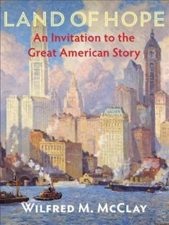 Land of hope : an invitation to the great American story / Wilfred M. McClay.