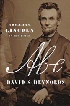 Abe : Abraham Lincoln in his times / David S. Reynolds.