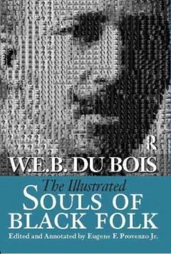 The illustrated Souls of Black folk / W.E.B. Du Bois ; edited and annotated by Eugene F. Provenzo, Jr. ; with a foreword by Manning Marable.