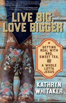 Live big, love bigger : getting real with BBQ, sweet tea, and a whole lotta Jesus