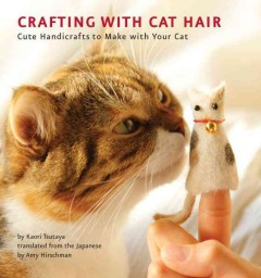 Crafting with cat hair : cute handicrafts to make with your cat / by Kaori Tsutaya ; translated from the Japanese by Amy Hirschman ; [photography by Akihito Gotch].