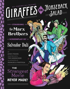 Giraffes on horseback salad : the strangest movie never made! ; starring the Marx Brothers, screenplay by Salvador Dalí / by Josh Frank, adapted with Tim Heidecker, illustrated by Manuela Pertega.