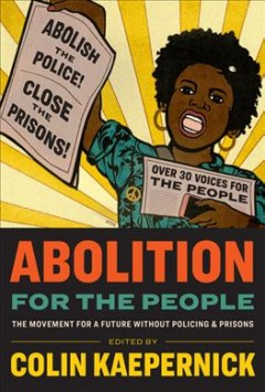 Abolition for the People : The Movement for a Future Without Policing & Prisons