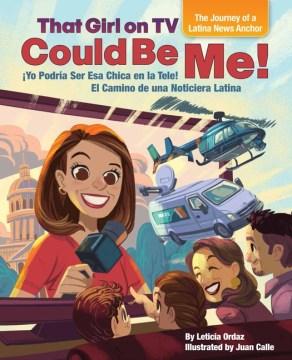 That girl on TV could be me! : the journey of a Latina news anchor = Yo podría ser esa chica en la tele! : el camino de una noticiera latina / by Leticia Ordaz ; illustrated by Juan Calle.