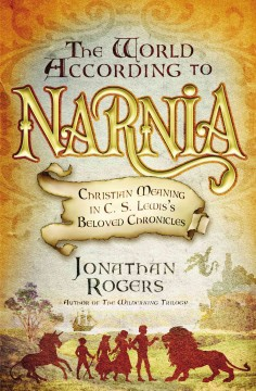 The world according to Narnia : Christian meaning in C.S. Lewis's beloved chronicles Jonathan Rogers.