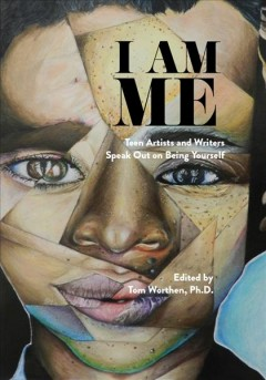 I Am Me : Teen Artists and Writers Speak Out on Being Yourself