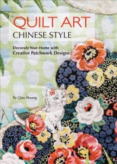 Quilt Art Chinese Style : Decorate Your Home With Creative Patchwork Designs