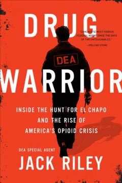 Drug warrior : inside the hunt for El Chapo and the rise of America's opioid crisis / Jack Riley, with Mitch Weiss.