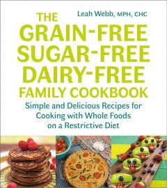 The grain-free, sugar-free, dairy-free family cookbook : simple and delicious recipes for cooking with whole foods on a restrictive diet