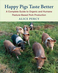 Happy pigs taste better : a complete guide to organic and humane pasture-based pork production