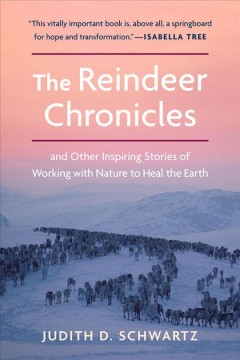 The Reindeer Chronicles : And Other Inspiring Stories of Working With Nature to Heal the Earth