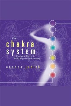 The chakra system : [a complete course in self-diagnosis and healing] [electronic resource] / Anodea Judith.