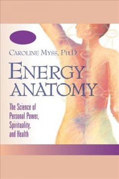 Energy anatomy : the science of personal power, spirituality, and health [electronic resource] / Caroline Myss.