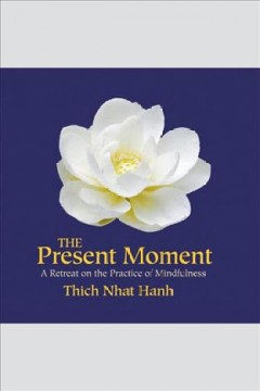 The present moment : [a retreat on the practice of mindfulness] [electronic resource] / Thich Nhat Hanh.