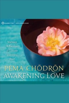 Awakening love : teachings & practices to cultivate a limitless heart [electronic resource] / Pema Chödrön.