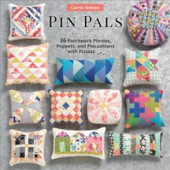 Pin pals : 40 patchwork pinnies, poppets, and pincushions with pizzazz / Carrie Nelson.