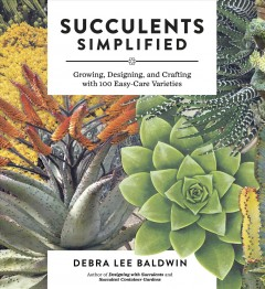 Succulents simplified : growing, designing, and crafting with 100 easy-care varieties