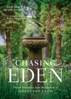 Chasing Eden : design inspiration from the gardens at Hortulus Farm / Jack Staub & Renny Reynolds ; photographs by Rob Cardillo.