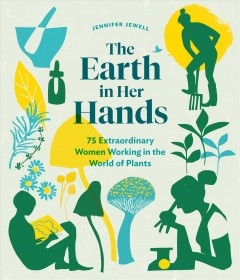 The Earth in Her Hands : 75 Extraordinary Women Working in the World of Plants