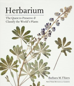 Herbarium : the quest to preserve & classify the world's plants / Barbara M. Thiers.