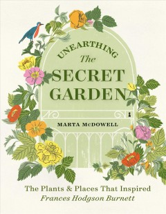 Unearthing the Secret Garden : The Plants and Places That Inspired Frances Hodgson Burnett