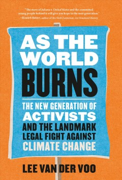 As the World Burns : The New Generation of Activists and the Landmark Legal Fight Against Climate Change