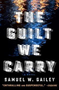 The guilt we carry : a novel Samuel W. Gailey.