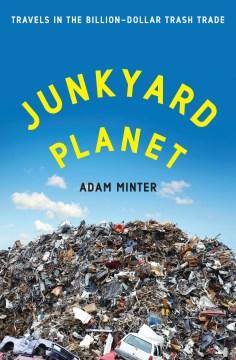 Junkyard planet travels in the billion-dollar trash trade / Adam Minter.