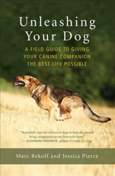 Unleashing your dog : a field guide to giving your canine companion the best life possible / Marc Bekoff and Jessica Pierce.