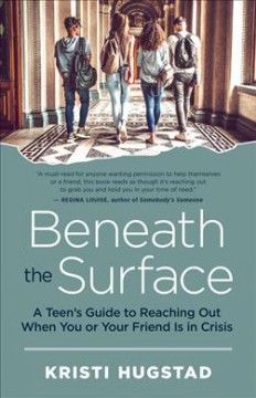 Beneath the surface : a teen's guide to reaching out when you or your friend is in crisis / Kristi Hugstad ; foreword by Nancy Guerra, EdD.