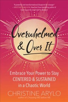 Overwhelmed and over it : embrace your power to stay centered and sustained in a chaotic world