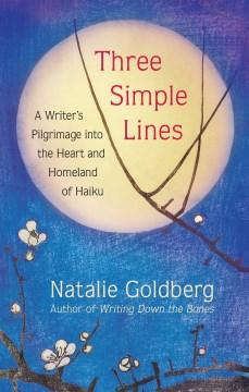 Three simple lines : a writer's pilgrimage into the heart and homeland of haiku / Natalie Goldberg.