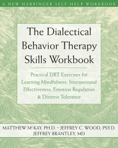 The Dialectical Behavior Therapy Skills Workbook : Practical DBT Exercises for Learning Mindfulness, Interpersonal Effectiveness, Emotion Regulation, a