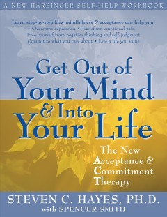Get Out of Your Mind & Into Your Life : the New Acceptance & Commitment Therapy Steven C. Hayes with Spencer Smith.