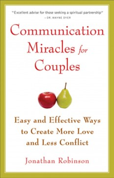 Communication Miracles for Couples : Easy and Effective Tools to Create More Love and Less Conflict Robinson, Jonathan.