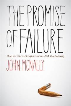 The promise of failure : one writer's perspective on not succeeding / John McNally.