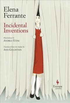 Incidental inventions / Elena Ferrante ; illustrations by Andrea Ucini ; translated from the Italian by Ann Goldstein.