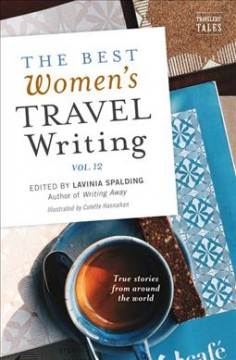 The best women's travel writing. Volume 12 : true stories from around the world / edited by Lavinia Spalding ; illustrated by Colette Hannahan.