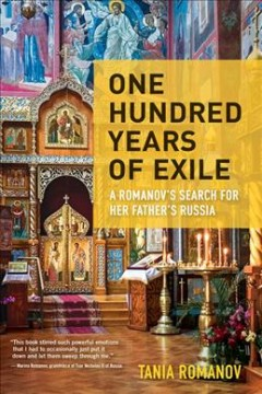 One Hundred Years of Exile : A Romanov's Search for Her Father's Russia