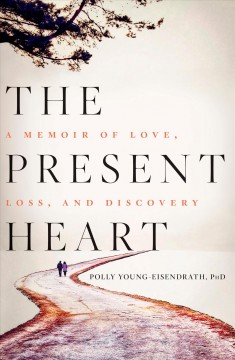 The present heart : a memoir of love, loss, and discovery / Polly Young-Eisendrath, PhD.