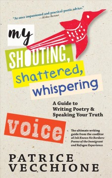 My shouting, shattered, whispering voice : a guide to writing poetry and speaking your truth