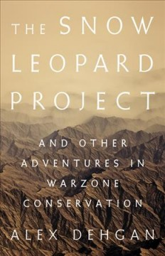 The snow leopard project : and other adventures in warzone conservation